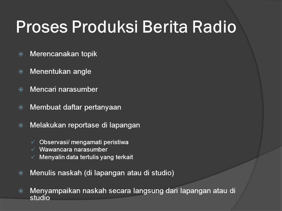 Proses Produksi Berita Radio  Merencanakan topik  Menentukan angle  Mencari narasumber  Membuat daftar pertanyaan  Melakukan reportase di lapanga