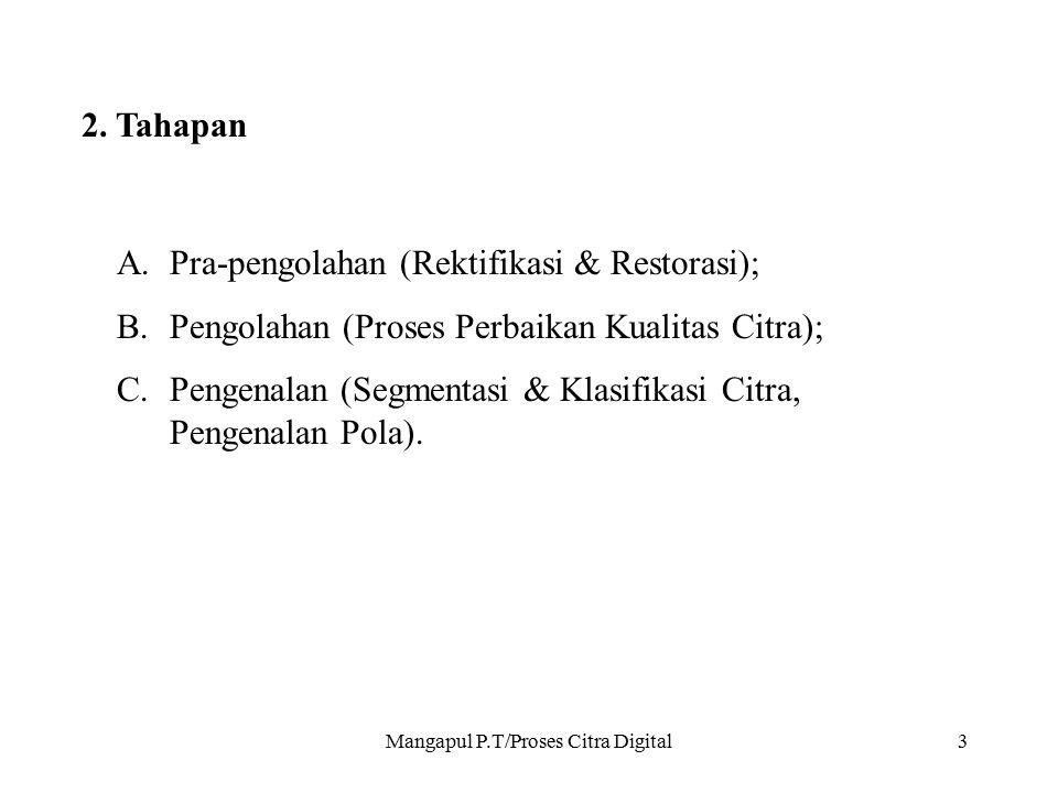 Mangapul P.T/Proses Citra Digital3 2. Tahapan A.Pra-pengolahan (Rektifikasi & Restorasi); B.Pengolahan (Proses Perbaikan Kualitas Citra); C.Pengenalan