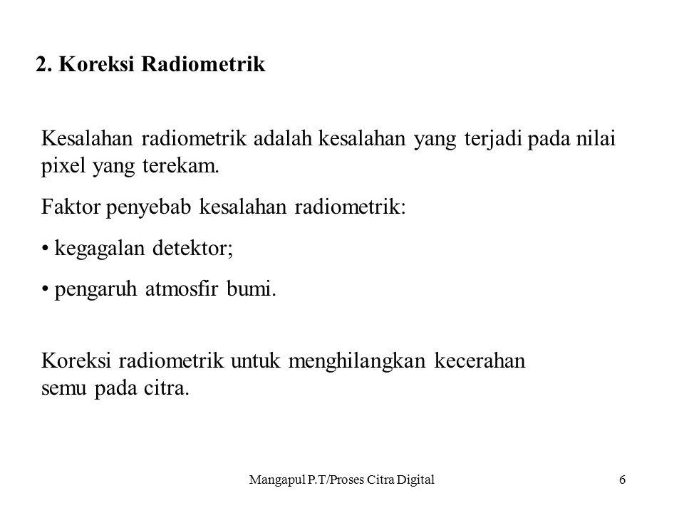 Mangapul P.T/Proses Citra Digital6 2. Koreksi Radiometrik Kesalahan radiometrik adalah kesalahan yang terjadi pada nilai pixel yang terekam. Faktor pe