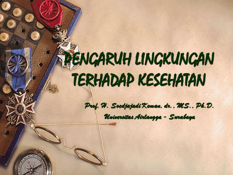 PENGARUH LINGKUNGAN TERHADAP KESEHATAN Prof. H. Soedjajadi Keman, dr., MS., Ph.D. Universitas Airlangga - Surabaya