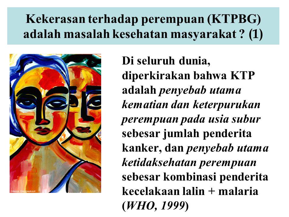 Kekerasan terhadap perempuan (KTPBG) adalah masalah kesehatan masyarakat ? (1) Di seluruh dunia, diperkirakan bahwa KTP adalah penyebab utama kematian