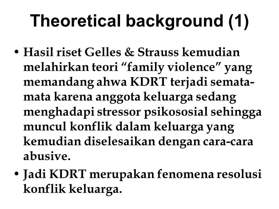 Theoretical background (2) Teori Family violence dari Gelles & Strauss kemudian mendapat banyak kritik karena gagal memberi jawaban: mengapa lebih banyak perempuan (dalam hal ini pasangan perempuan) yang menjadi sasaran tindak kekerasan dalam keluarga? Gelles & Strauss semata-mata menjawab bahwa hal itu lebih disebabkan karena lelaki memang lebih agresif dan temperamental dibanding perempuan.