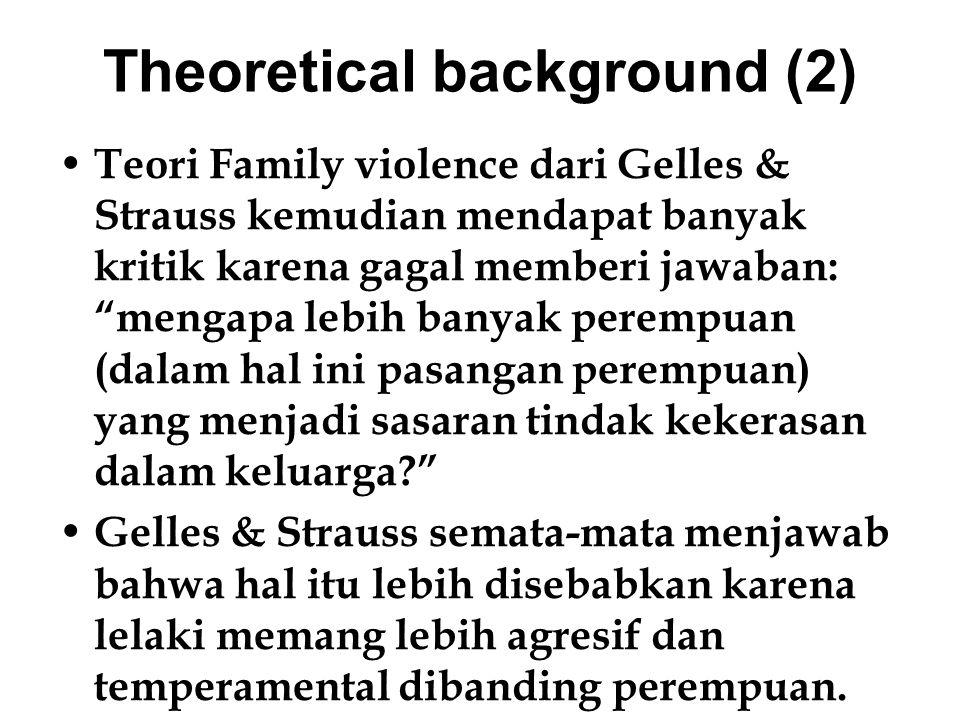 """Theoretical background (2) Teori Family violence dari Gelles & Strauss kemudian mendapat banyak kritik karena gagal memberi jawaban: """"mengapa lebih ba"""