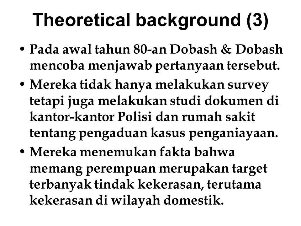 Theoretical background (4) Penelitian Dobash & Dobash melahirkan teori power relation yang menggaris bawahi KDRT sebagai suatu bentuk kontrol suami atau pasangan lelaki terhadap isteri atau pasangan perempuannya.