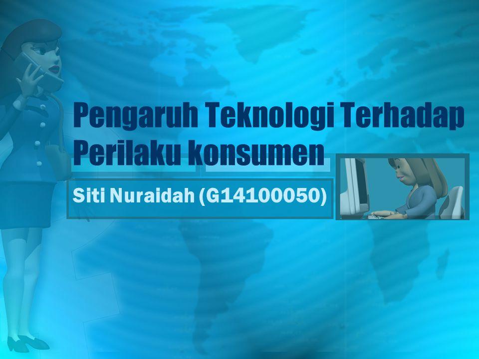 Pengaruh Teknologi Terhadap Perilaku konsumen Siti Nuraidah (G14100050)