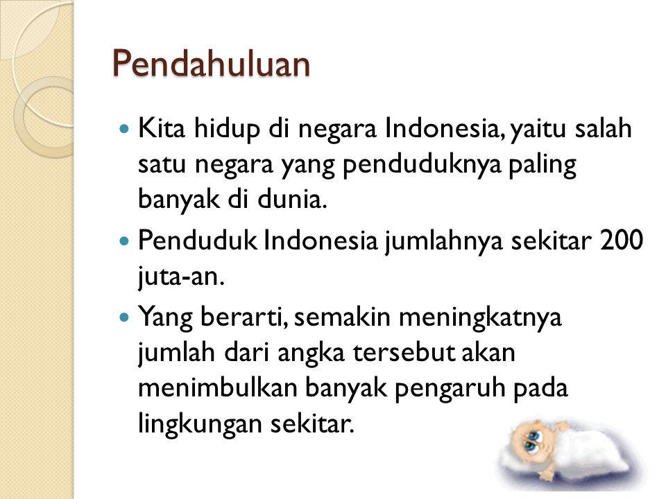 Pendahuluan Kita hidup di negara Indonesia, yaitu salah satu negara yang penduduknya paling banyak di dunia. Penduduk Indonesia jumlahnya sekitar 200