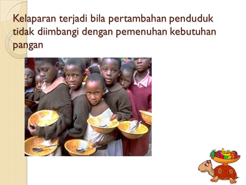 Kelaparan terjadi bila pertambahan penduduk tidak diimbangi dengan pemenuhan kebutuhan pangan