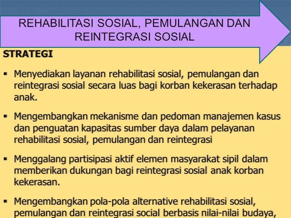 STRATEGI  Menyediakan layanan rehabilitasi sosial, pemulangan dan reintegrasi sosial secara luas bagi korban kekerasan terhadap anak.  Mengembangkan