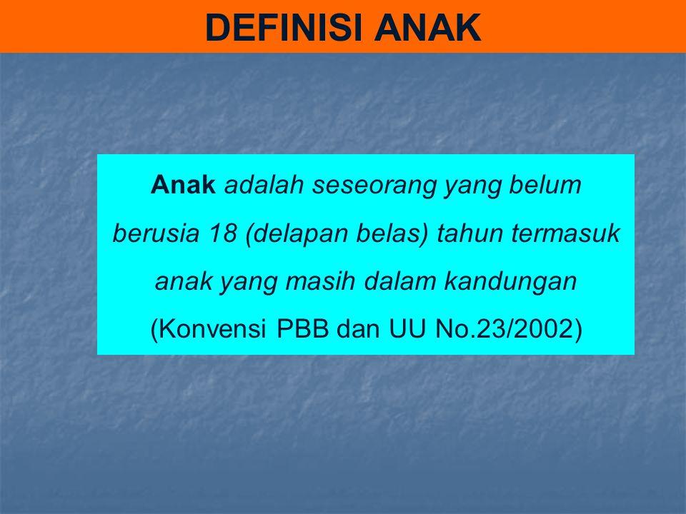 DEFINISI ANAK Anak adalah seseorang yang belum berusia 18 (delapan belas) tahun termasuk anak yang masih dalam kandungan (Konvensi PBB dan UU No.23/20