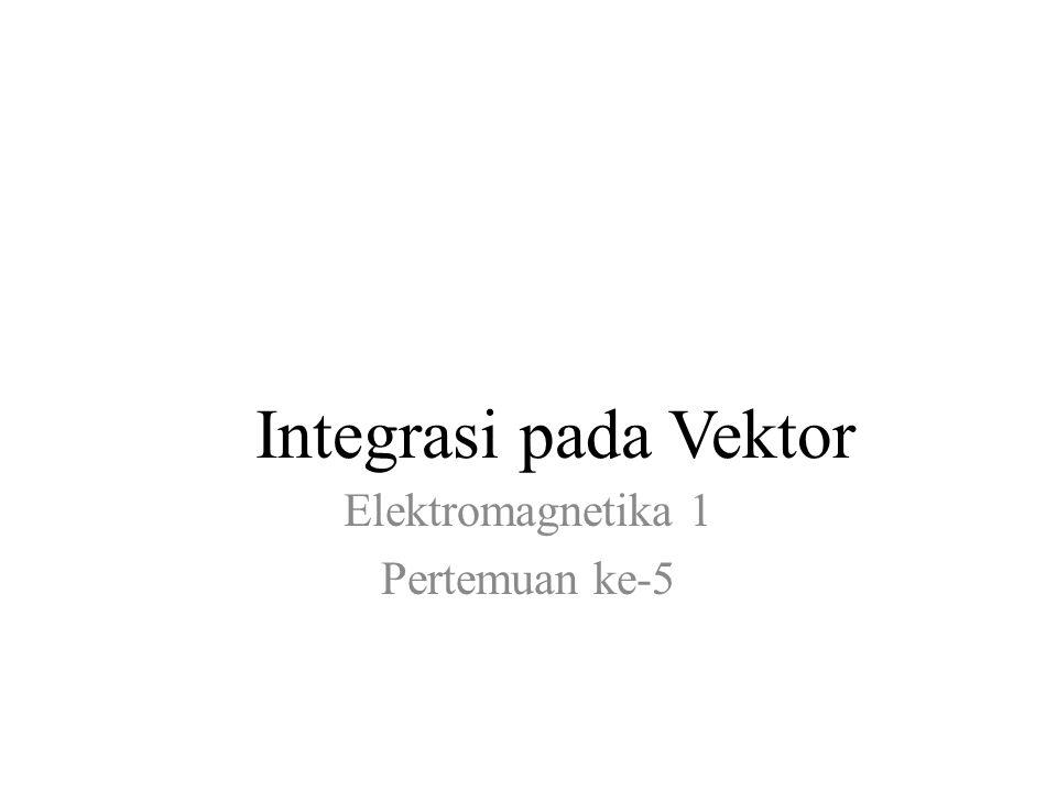 Integrasi pada Vektor Elektromagnetika 1 Pertemuan ke-5