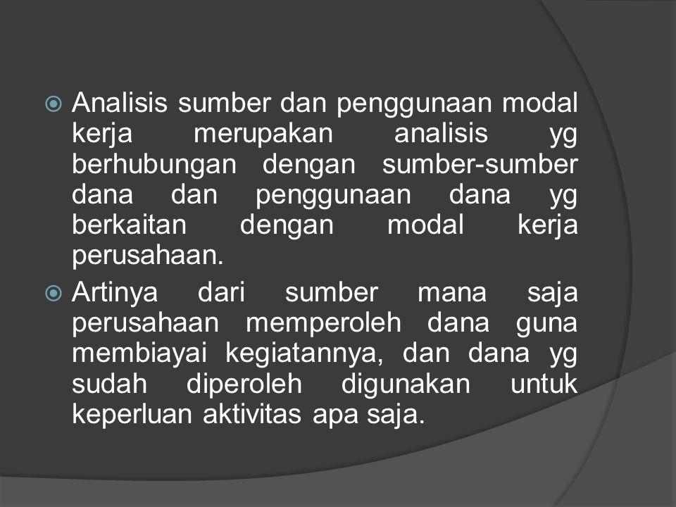  Analisis sumber dan penggunaan modal kerja merupakan analisis yg berhubungan dengan sumber-sumber dana dan penggunaan dana yg berkaitan dengan modal