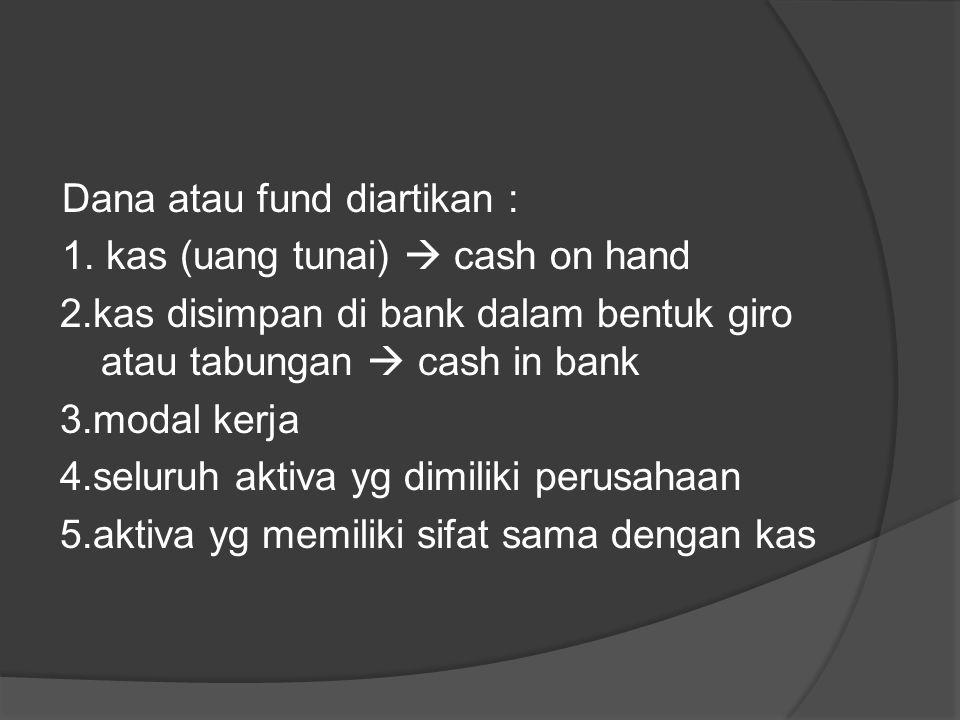 Dana atau fund diartikan : 1. kas (uang tunai)  cash on hand 2.kas disimpan di bank dalam bentuk giro atau tabungan  cash in bank 3.modal kerja 4.se