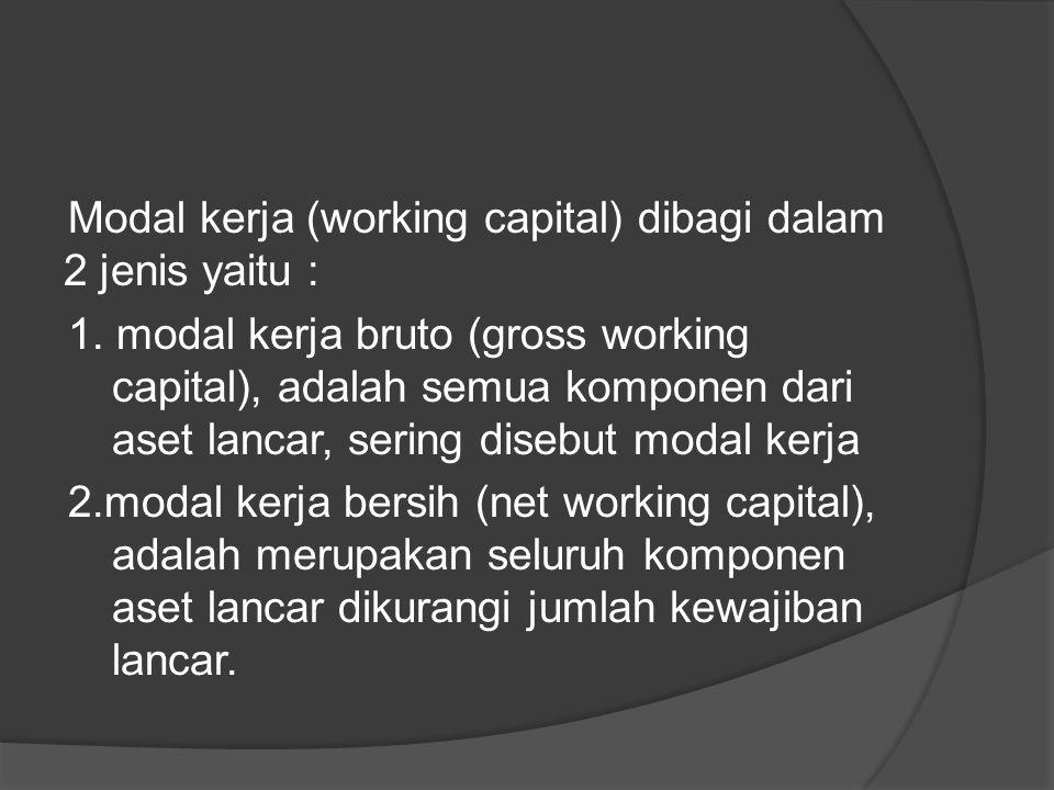 Modal kerja (working capital) dibagi dalam 2 jenis yaitu : 1. modal kerja bruto (gross working capital), adalah semua komponen dari aset lancar, serin