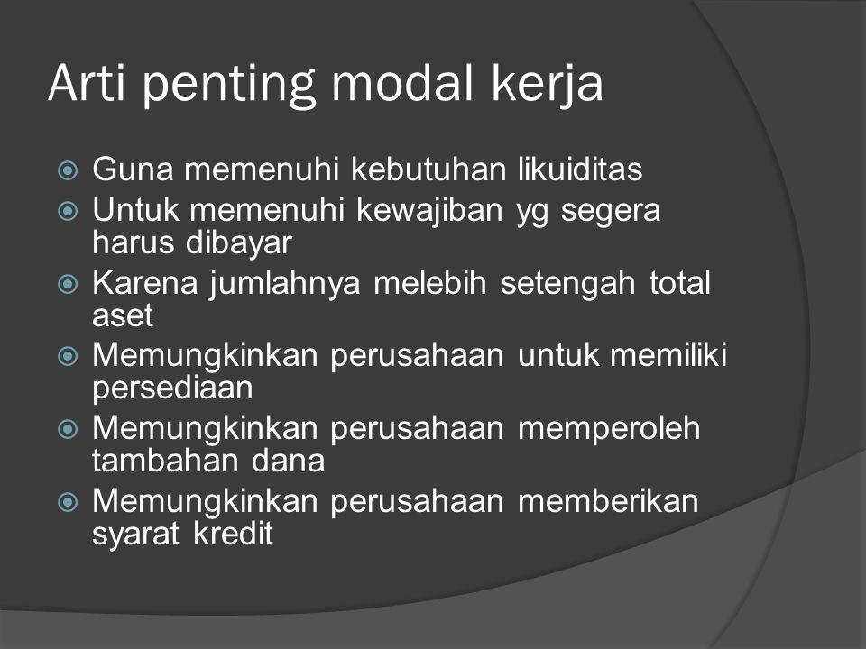 Arti penting modal kerja  Guna memenuhi kebutuhan likuiditas  Untuk memenuhi kewajiban yg segera harus dibayar  Karena jumlahnya melebih setengah t