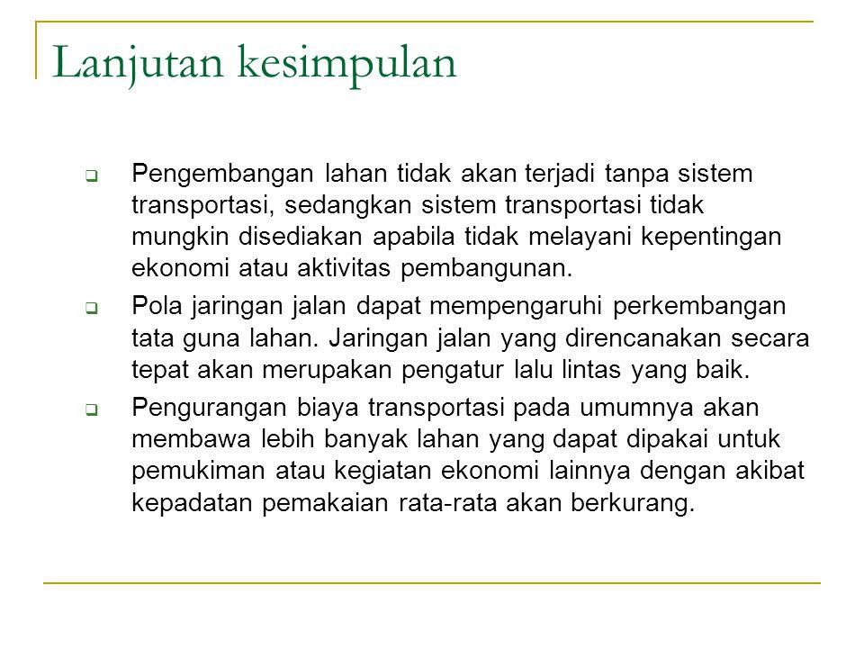 Lanjutan kesimpulan  Pengembangan lahan tidak akan terjadi tanpa sistem transportasi, sedangkan sistem transportasi tidak mungkin disediakan apabila tidak melayani kepentingan ekonomi atau aktivitas pembangunan.
