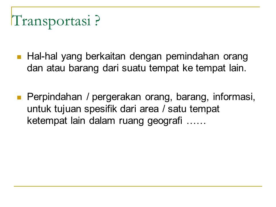 Transportasi ? Hal-hal yang berkaitan dengan pemindahan orang dan atau barang dari suatu tempat ke tempat lain. Perpindahan / pergerakan orang, barang