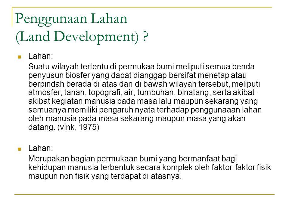 Penggunaan Lahan (Land Development) ? Lahan: Suatu wilayah tertentu di permukaa bumi meliputi semua benda penyusun biosfer yang dapat dianggap bersifa