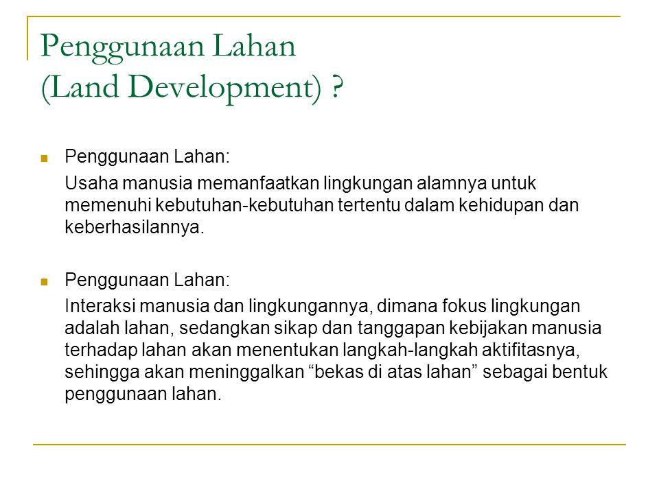 Penggunaan Lahan (Land Development) ? Penggunaan Lahan: Usaha manusia memanfaatkan lingkungan alamnya untuk memenuhi kebutuhan-kebutuhan tertentu dala