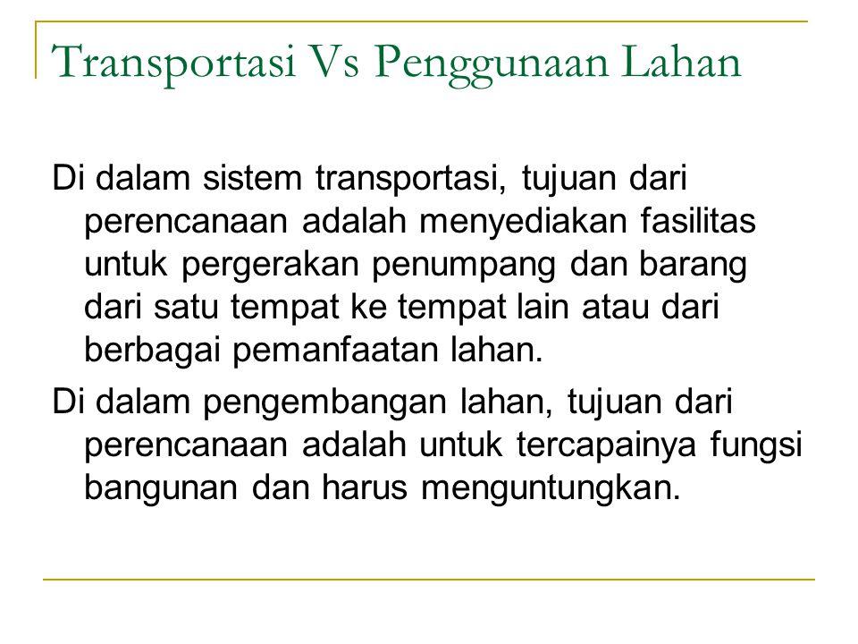 Transportasi Vs Penggunaan Lahan Di dalam sistem transportasi, tujuan dari perencanaan adalah menyediakan fasilitas untuk pergerakan penumpang dan barang dari satu tempat ke tempat lain atau dari berbagai pemanfaatan lahan.