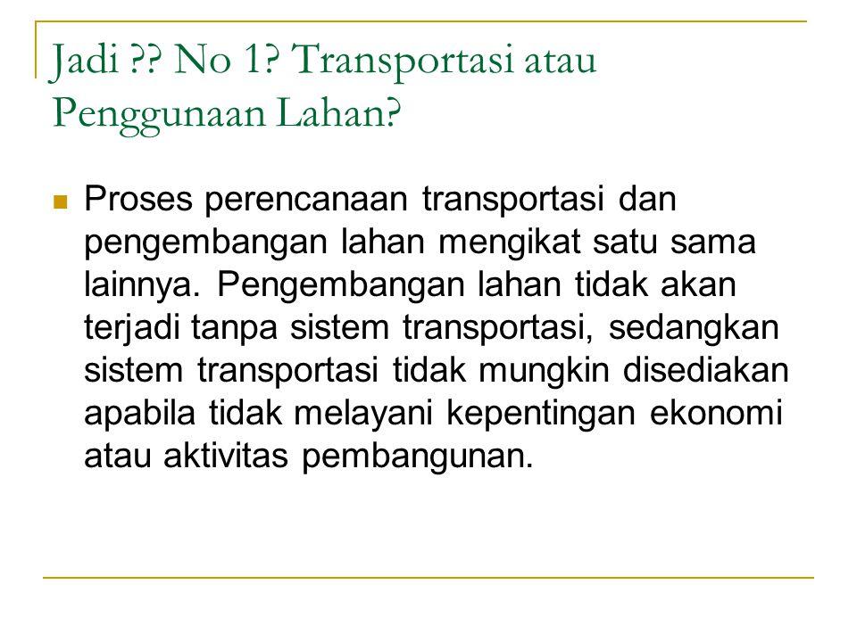 Jadi ?? No 1? Transportasi atau Penggunaan Lahan? Proses perencanaan transportasi dan pengembangan lahan mengikat satu sama lainnya. Pengembangan laha