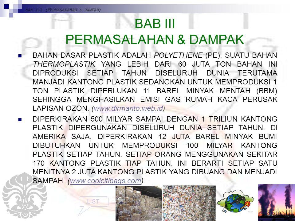 BAB III (PERMASALAHAN & DAMPAK) BAB III PERMASALAHAN & DAMPAK BAHAN DASAR PLASTIK ADALAH POLYETHENE (PE), SUATU BAHAN THERMOPLASTIK YANG LEBIH DARI 60 JUTA TON BAHAN INI DIPRODUKSI SETIAP TAHUN DISELURUH DUNIA TERUTAMA MANJADI KANTONG PLASTIK SEDANGKAN UNTUK MEMPRODUKSI 1 TON PLASTIK DIPERLUKAN 11 BAREL MINYAK MENTAH (BBM) SEHINGGA MENGHASILKAN EMISI GAS RUMAH KACA PERUSAK LAPISAN OZON.