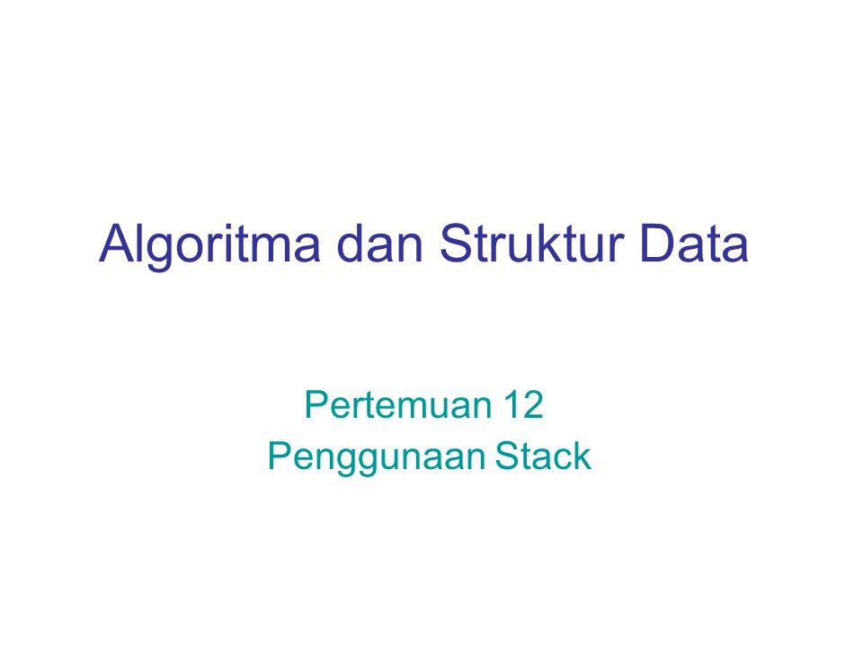 Algoritma dan Struktur Data Pertemuan 12 Penggunaan Stack