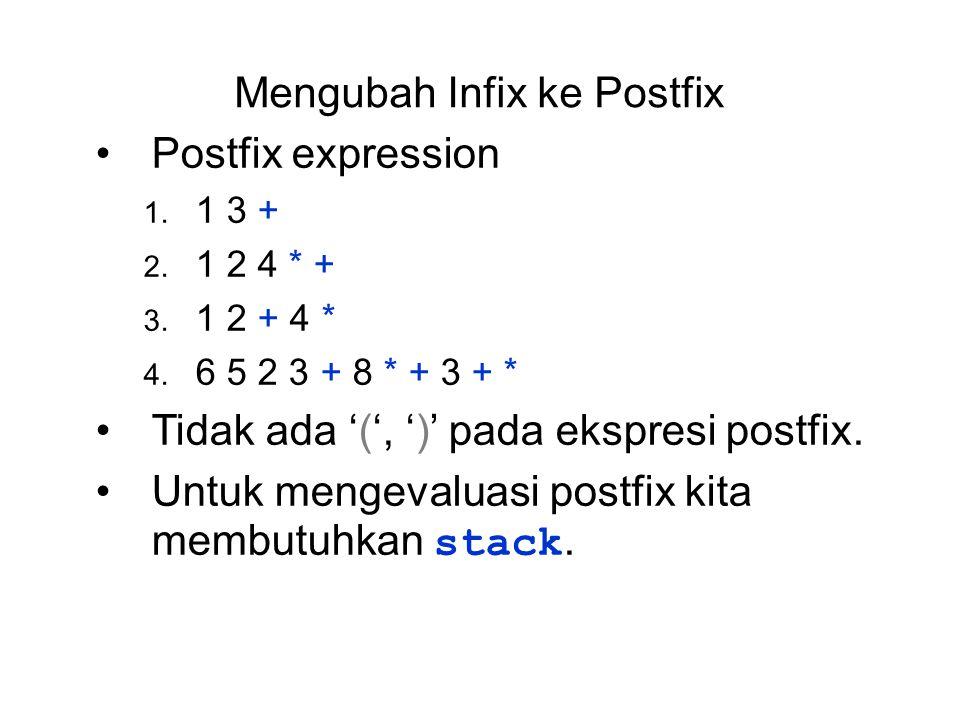 Mengubah Infix ke Postfix Postfix expression 1. 1 3 + 2. 1 2 4 * + 3. 1 2 + 4 * 4. 6 5 2 3 + 8 * + 3 + * Tidak ada '(', ')' pada ekspresi postfix. Unt
