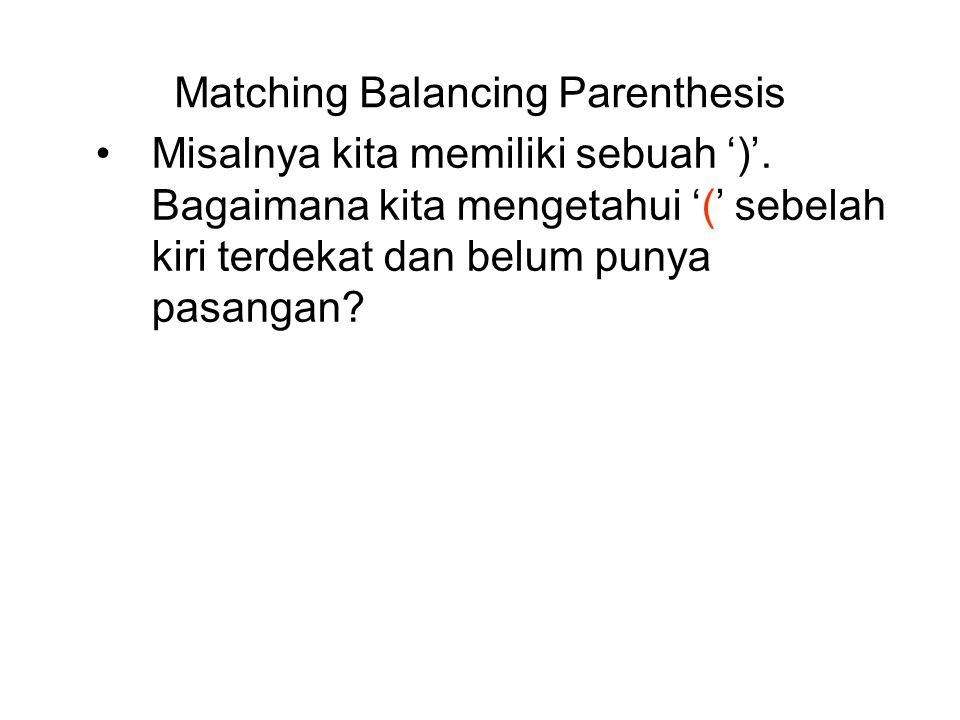 Matching Balancing Parenthesis Misalnya kita memiliki sebuah ')'. Bagaimana kita mengetahui '(' sebelah kiri terdekat dan belum punya pasangan?
