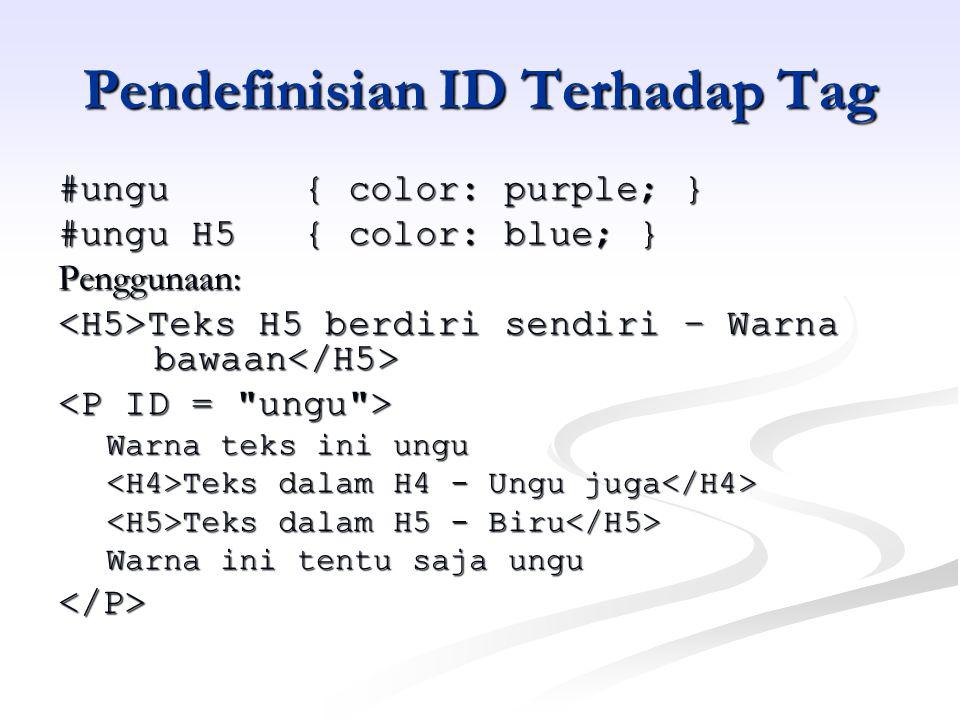 Pendefinisian ID Terhadap Tag #ungu { color: purple; } #ungu H5 { color: blue; } Penggunaan: Teks H5 berdiri sendiri – Warna bawaan Teks H5 berdiri sendiri – Warna bawaan Warna teks ini ungu Teks dalam H4 - Ungu juga Teks dalam H4 - Ungu juga Teks dalam H5 - Biru Teks dalam H5 - Biru Warna ini tentu saja ungu </P>