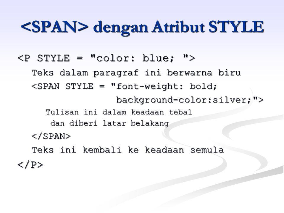dengan Atribut STYLE dengan Atribut STYLE Teks dalam paragraf ini berwarna biru <SPAN STYLE = font-weight: bold; background-color:silver; > background-color:silver; > Tulisan ini dalam keadaan tebal dan diberi latar belakang dan diberi latar belakang</SPAN> Teks ini kembali ke keadaan semula </P>