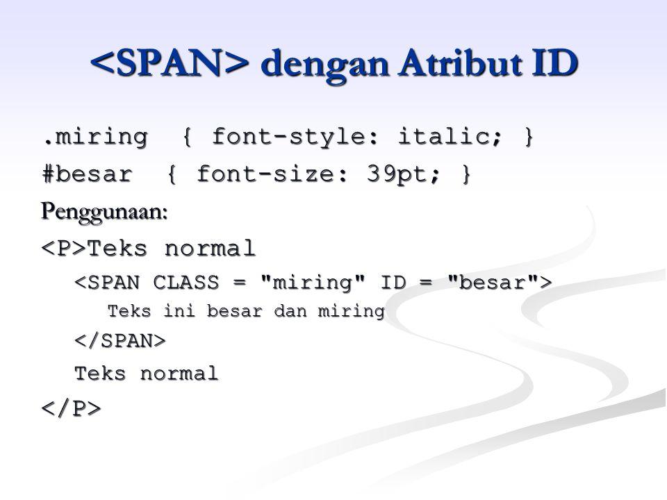 dengan Atribut ID dengan Atribut ID.miring { font-style: italic; } #besar { font-size: 39pt; } Penggunaan: Teks normal Teks normal Teks ini besar dan miring </SPAN> Teks normal </P>