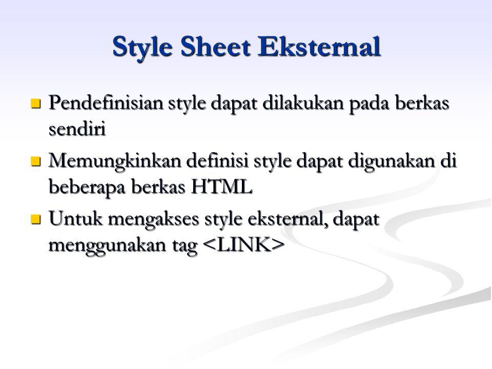Style Sheet Eksternal Pendefinisian style dapat dilakukan pada berkas sendiri Pendefinisian style dapat dilakukan pada berkas sendiri Memungkinkan definisi style dapat digunakan di beberapa berkas HTML Memungkinkan definisi style dapat digunakan di beberapa berkas HTML Untuk mengakses style eksternal, dapat menggunakan tag Untuk mengakses style eksternal, dapat menggunakan tag