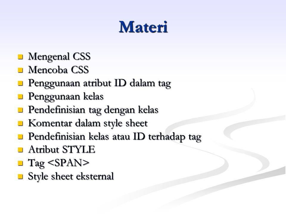 Materi Mengenal CSS Mengenal CSS Mencoba CSS Mencoba CSS Penggunaan atribut ID dalam tag Penggunaan atribut ID dalam tag Penggunaan kelas Penggunaan kelas Pendefinisian tag dengan kelas Pendefinisian tag dengan kelas Komentar dalam style sheet Komentar dalam style sheet Pendefinisian kelas atau ID terhadap tag Pendefinisian kelas atau ID terhadap tag Atribut STYLE Atribut STYLE Tag Tag Style sheet eksternal Style sheet eksternal