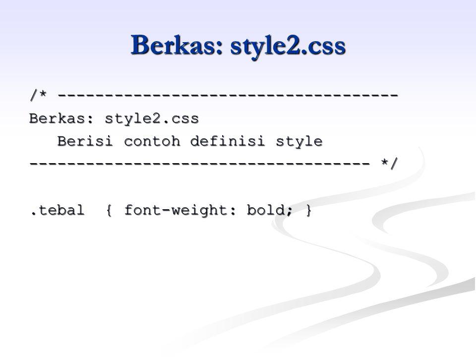 Berkas: style2.css /* ------------------------------------ Berkas: style2.css Berisi contoh definisi style Berisi contoh definisi style ------------------------------------ */.tebal { font-weight: bold; }