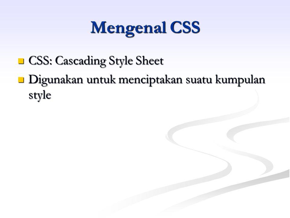Mengenal CSS CSS: Cascading Style Sheet CSS: Cascading Style Sheet Digunakan untuk menciptakan suatu kumpulan style Digunakan untuk menciptakan suatu kumpulan style