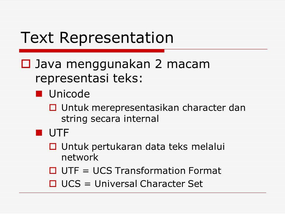 Text Representation  Java menggunakan 2 macam representasi teks: Unicode  Untuk merepresentasikan character dan string secara internal UTF  Untuk p