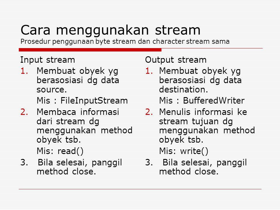 Cara menggunakan stream Prosedur penggunaan byte stream dan character stream sama Input stream 1.Membuat obyek yg berasosiasi dg data source. Mis : Fi