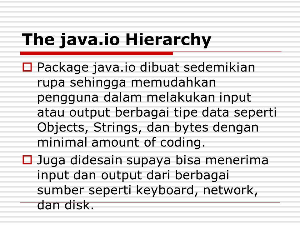 The java.io Hierarchy  Package java.io dibuat sedemikian rupa sehingga memudahkan pengguna dalam melakukan input atau output berbagai tipe data seper