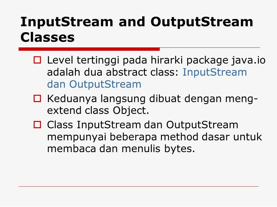 InputStream and OutputStream Classes  Level tertinggi pada hirarki package java.io adalah dua abstract class: InputStream dan OutputStream  Keduanya