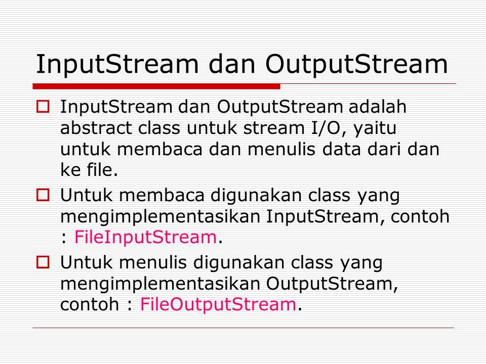 InputStream dan OutputStream  InputStream dan OutputStream adalah abstract class untuk stream I/O, yaitu untuk membaca dan menulis data dari dan ke f