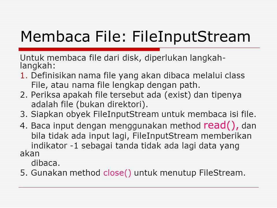 Membaca File: FileInputStream Untuk membaca file dari disk, diperlukan langkah- langkah: 1. Definisikan nama file yang akan dibaca melalui class File,