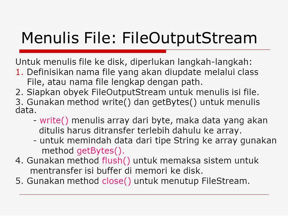 Menulis File: FileOutputStream Untuk menulis file ke disk, diperlukan langkah-langkah: 1. Definisikan nama file yang akan diupdate melalui class File,