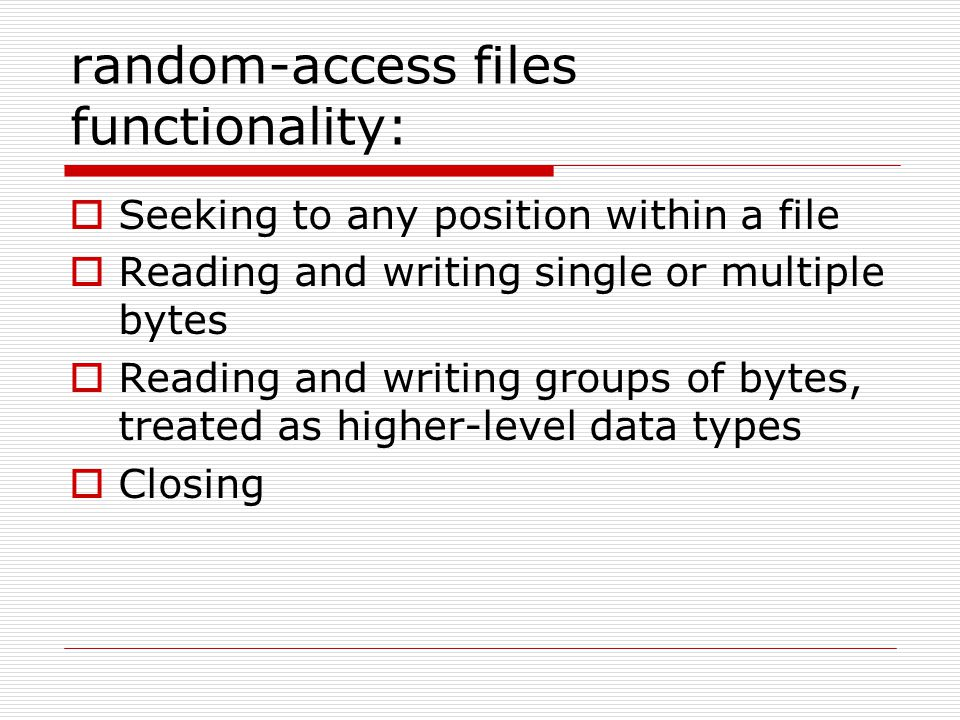 random-access files functionality:  Seeking to any position within a file  Reading and writing single or multiple bytes  Reading and writing groups