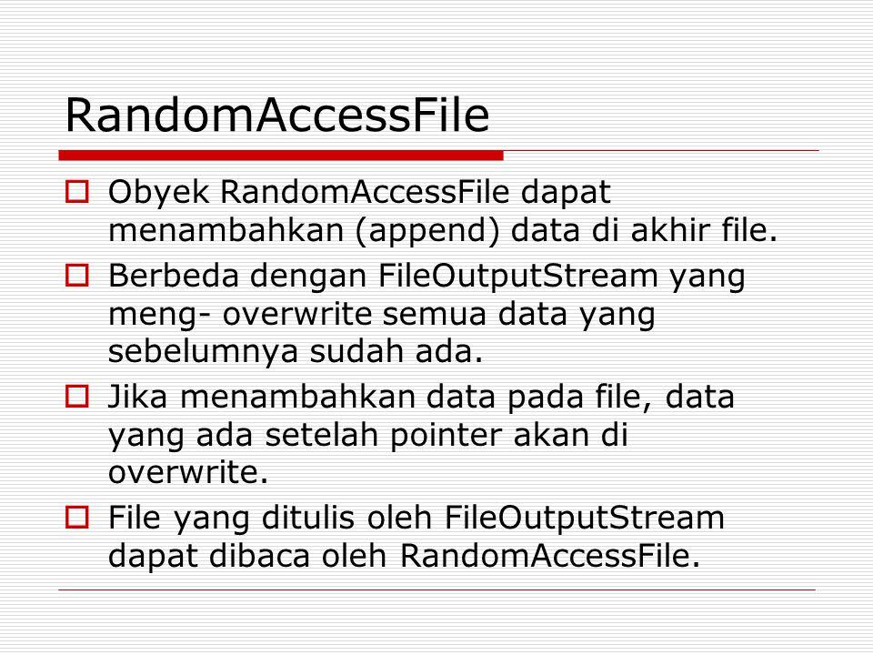 RandomAccessFile  Obyek RandomAccessFile dapat menambahkan (append) data di akhir file.  Berbeda dengan FileOutputStream yang meng- overwrite semua