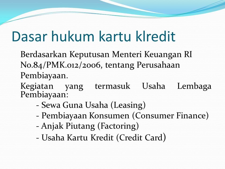 Dasar hukum kartu klredit Berdasarkan Keputusan Menteri Keuangan RI No.84/PMK.012/2006, tentang Perusahaan Pembiayaan. Kegiatan yang termasuk Usaha Le