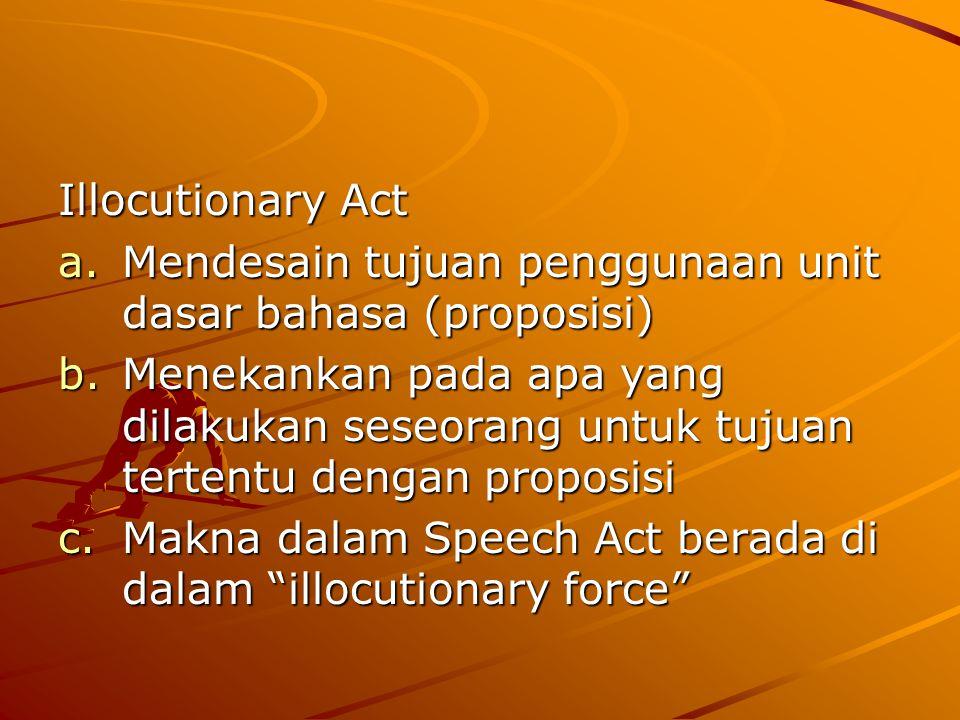 Illocutionary Act a.Mendesain tujuan penggunaan unit dasar bahasa (proposisi) b.Menekankan pada apa yang dilakukan seseorang untuk tujuan tertentu den