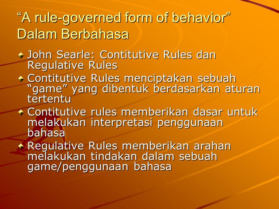 A rule-governed form of behavior Dalam Berbahasa John Searle: Contitutive Rules dan Regulative Rules Contitutive Rules menciptakan sebuah game yang dibentuk berdasarkan aturan tertentu Contitutive rules memberikan dasar untuk melakukan interpretasi penggunaan bahasa Regulative Rules memberikan arahan melakukan tindakan dalam sebuah game/penggunaan bahasa