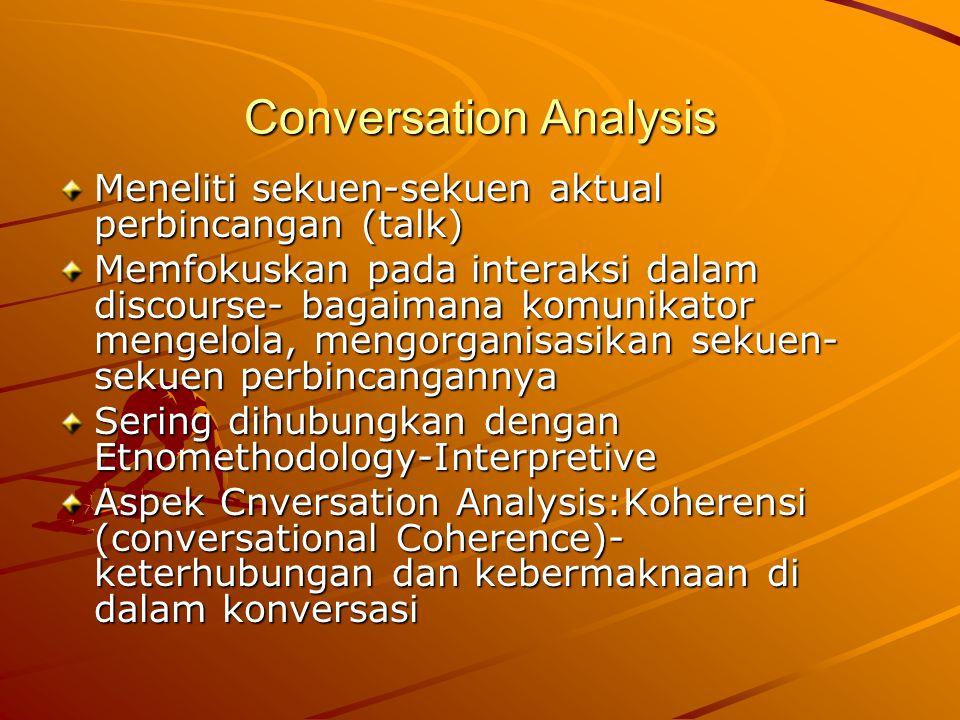 Conversation Analysis Meneliti sekuen-sekuen aktual perbincangan (talk) Memfokuskan pada interaksi dalam discourse- bagaimana komunikator mengelola, mengorganisasikan sekuen- sekuen perbincangannya Sering dihubungkan dengan Etnomethodology-Interpretive Aspek Cnversation Analysis:Koherensi (conversational Coherence)- keterhubungan dan kebermaknaan di dalam konversasi