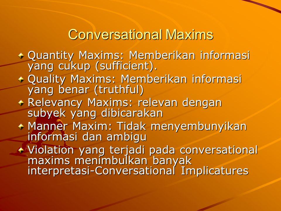 Conversational Maxims Quantity Maxims: Memberikan informasi yang cukup (sufficient). Quality Maxims: Memberikan informasi yang benar (truthful) Releva