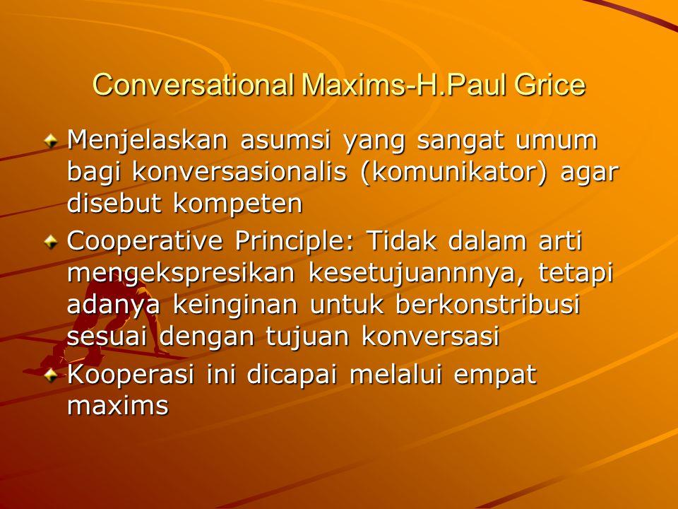 Conversational Maxims-H.Paul Grice Menjelaskan asumsi yang sangat umum bagi konversasionalis (komunikator) agar disebut kompeten Cooperative Principle: Tidak dalam arti mengekspresikan kesetujuannnya, tetapi adanya keinginan untuk berkonstribusi sesuai dengan tujuan konversasi Kooperasi ini dicapai melalui empat maxims